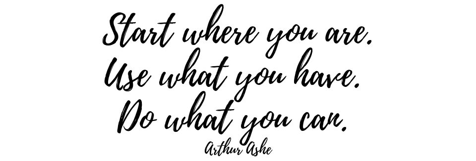 Black and white quote: start where you are, use what you have, do what you can. By Arthur Ashe