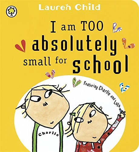 I am TOO absolutely small for school (Charlie & Lola) by Lauren Child