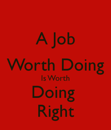 a-job-worth-doing-is-worth-doing-right