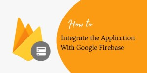 Integrate the Application With Google Firebase
