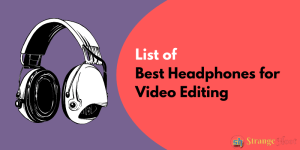 List of Best Headphones for Video Editing