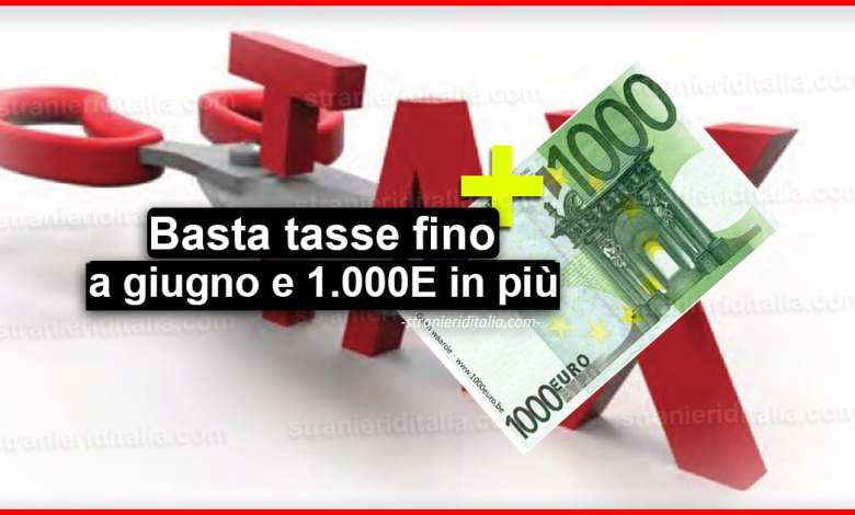 Basta tasse fino a giugno e 1.000 euro in più al mese!