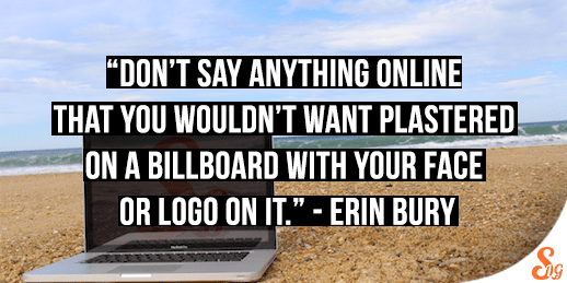 """Don't say anything online that you wouldn't want plastered on a billboard with your face on it."" -Erin Bury"