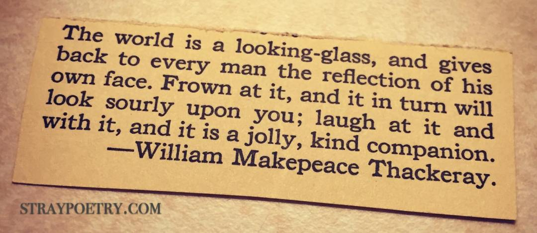 The World Is a Looking-glass, and gives back to every man the reflection of his own face. Frown at it, and it in turn will look sourly upon you; laugh at it and with it, and it is a jolly, kind companion. -William Makepeace Thackeray