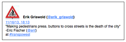 "Erik Griswold (@erik_griswold) 11/16/13, 18:13 ""Making pedestrians press. buttons to cross streets is the death of the city"" -Eric Fischer (@enf) at #transpowest"