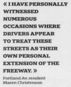 """""""I have personally witnessed numerous occasions where drivers appear to threat these streets as their own personal extension of the freeway."""" quote from Portland Av. resident Maren Christenson"""
