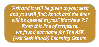 """Ask and it will be given to you; seek and you will find; knock and the door will be opened to you."" Matthew 7:7. From this line of scripture, we found our name for the ASK (Ask Seek Knock) Learning Centre."
