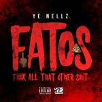 [Single] YE Nellz – F.A.T.O.S (Fuck All That Other Shit)
