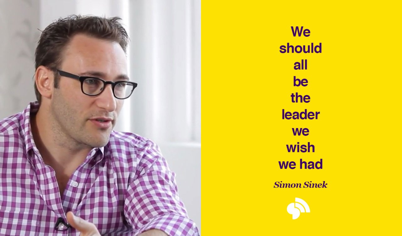 Simon Sinek - We should all be the leader we wish we had