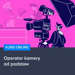 kurs operator kamery od podstaw - Kurs Operator kamery od podstaw