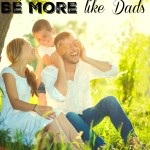 reasons why moms should be more like dads