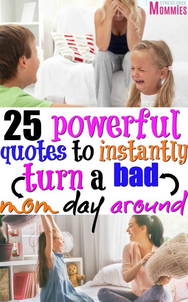 Turn a bad mom day around with these powerful quotes to live by. Quotes for moms to turn a bad mom day into a good and happy day instantly!