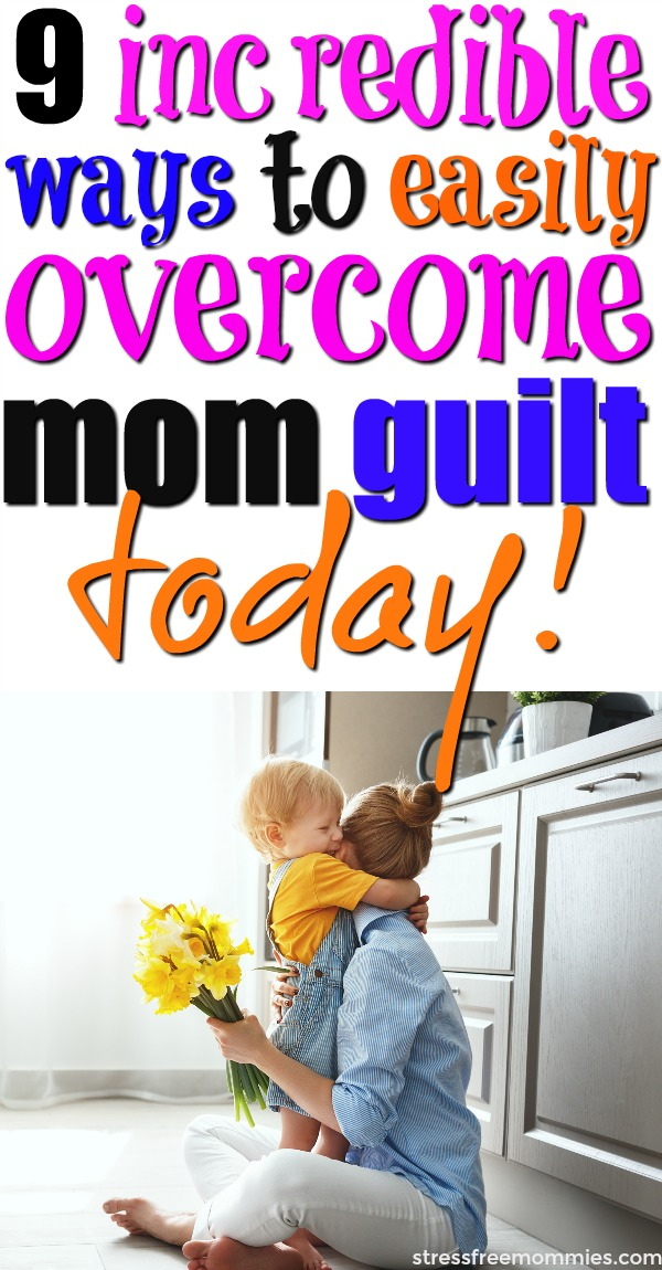 9 incredible ways to easily overcome mom guilt today!