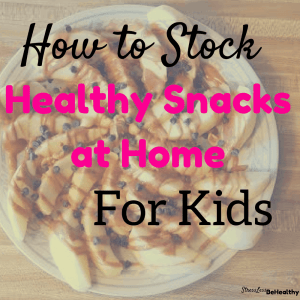 How to Stock Healthy Snacks at Home for Kids