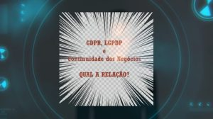 GDPR LGPDP e Continuidade dos Negócios – Qual a Relação?