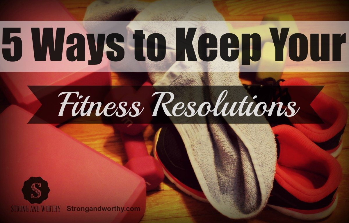 5 Ways to Keep Your Fitness Resolutions www.strongandworthy.com