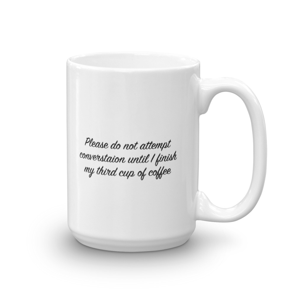 Please Do Not Attempt Conversation Until After My Third Cup Of Coffee - Large -  15 oz. Mug