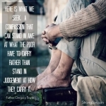 <p>Here is what we seek a compassion that can stand in awe of what the poor have to carry rather than stand in judgment of how they carry it!</p>