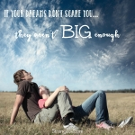 <p>If your dreams don't scare you they aren't big enough! #dream</p>