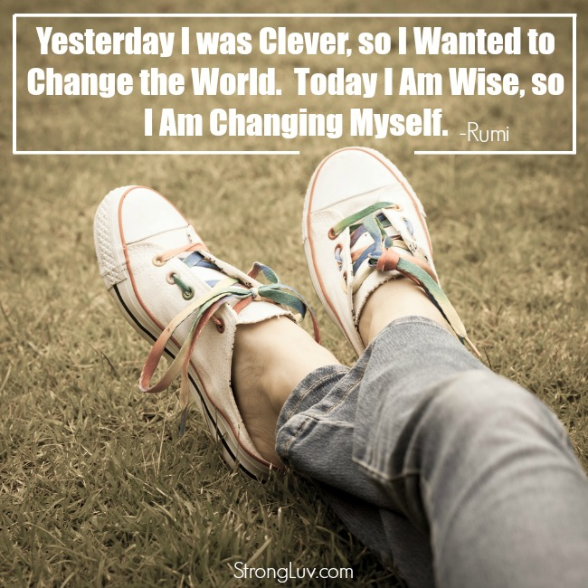 yesterday i was clever so i wanted to change the world. today i am wise so I am changing myself