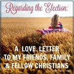 Regarding the Election: A Love Letter to my Friends, Family and Fellow Christians