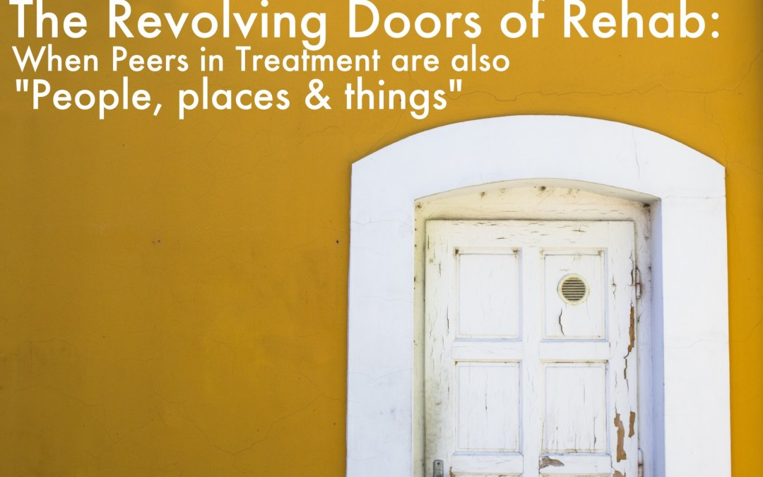 "The Revolving Doors of Addiction Rehab: When Peers in Treatment are also ""People, Places and Things"""