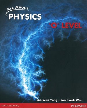 All About Physics O Level (LOO WAN YONG, LOO KWOK WAI) PEARSON