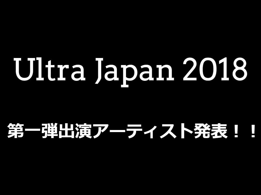 Ultra Japan 2018 第一弾出演アーティストが発表!!