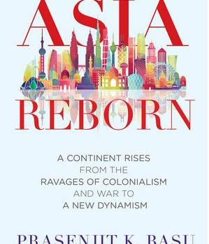 Asia Reborn A Continent Rises from the Ravages of Colonialism and War to a New Dynamism