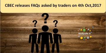CBEC releases FAQs asked by traders on 4th Oct,2017
