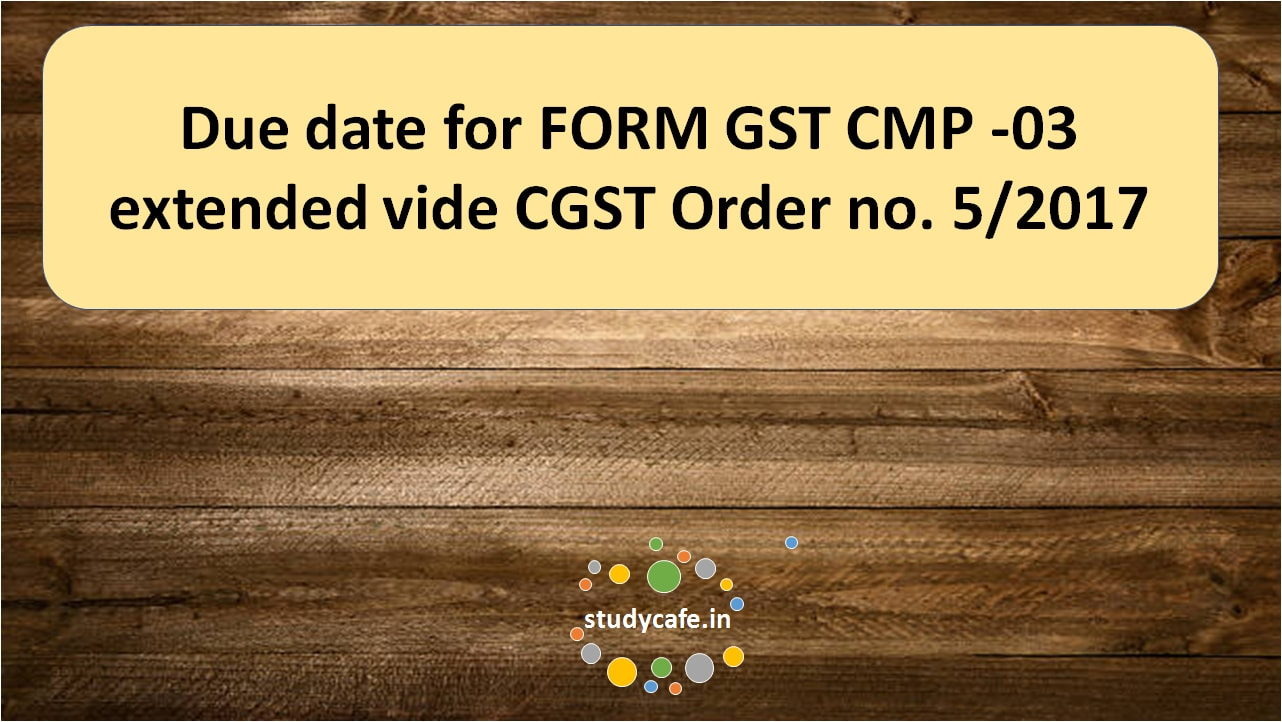 Due date for FORM GST CMP -03 extended vide CGST Order no. 5/2017 ...