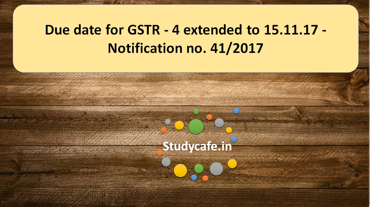 Notification no  41/2017 - Due date for GSTR - 4 extended to