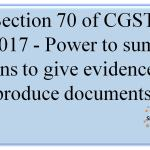 Sec 70 of CGST Act,2017 - Power to summon persons to give evidence and produce documents