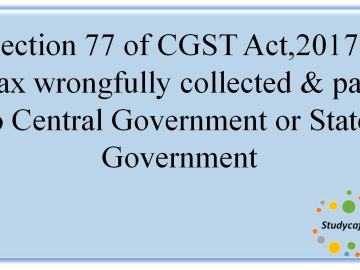 Section 77 of CGST Act,2017 -Taxwrongfullycollected andpaid toCentralGovernmentor StateGovernment