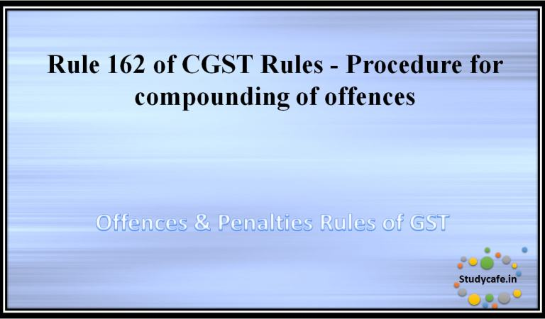 Rule 162 of CGST Rules –Procedure for compounding of offences