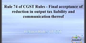 Rule 74 of CGST Rules -Final acceptance of reduction in output tax liability and communication thereof