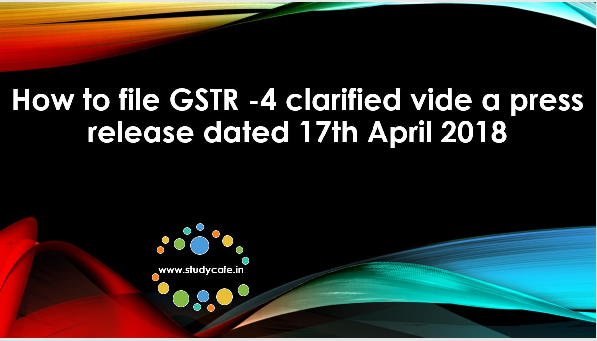 How to file GSTR -4 clarified vide a press release dated 17th April