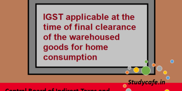 IGST applicable at the time of final clearance of the warehoused goods for home consumption