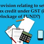 New Provision relating to set off of input tax credit under GST (is it create blockage of FUND?)