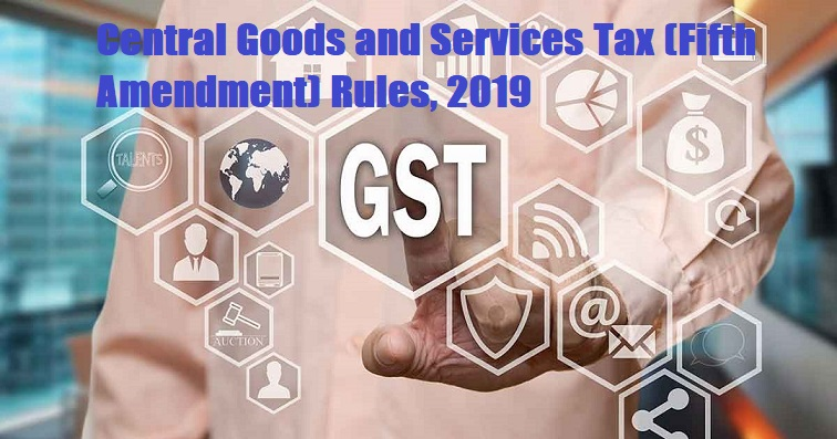 Central Goods and Services Tax (Fifth Amendment) Rules, 2019