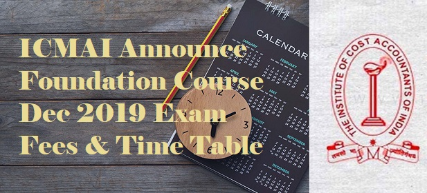 ICMAI Announced Foundation Course Dec 2019 Exam Time Table & Fees