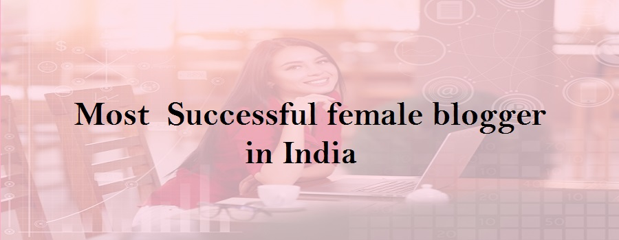 Top 5 most  Successful female blogger in India- If they can then you can also
