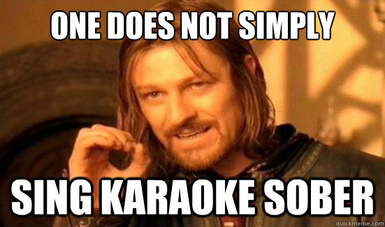 One does not simply sing karaoke sober