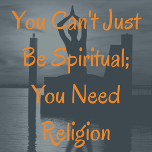 you cannot just be spiritual you need religion