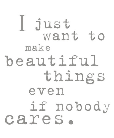 Make Things Beautiful Even If Nobody Cares