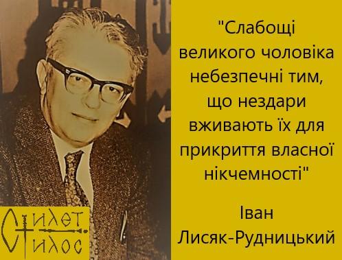 """""""Слабощі великого чоловіка небезпечні тим, що нездари вживають їх для прикриття власної нікчемності"""" Іван Лисяк-Рудницький"""