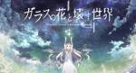 【ガラスの花と壊す世界】映画PV第1弾が公開!!作品紹介も
