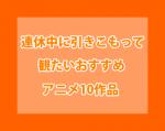 『連休中』に観たいおすすめ『アニメ』10作品をご紹介!