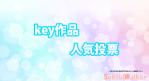【keyアニメ作品】人気投票の結果を発表!!ランキング1位のアニメとは!?