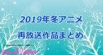 【2019冬アニメ】再放送アニメ一覧!1月より放送開始となる作品まとめ